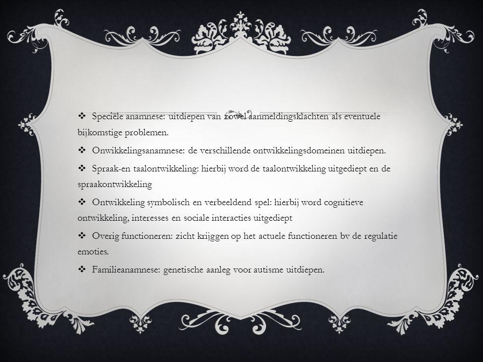  Specîële anamnese: uitdiepen van zowel aanmeldingsklachten als eventuele bijkomstige problemen.