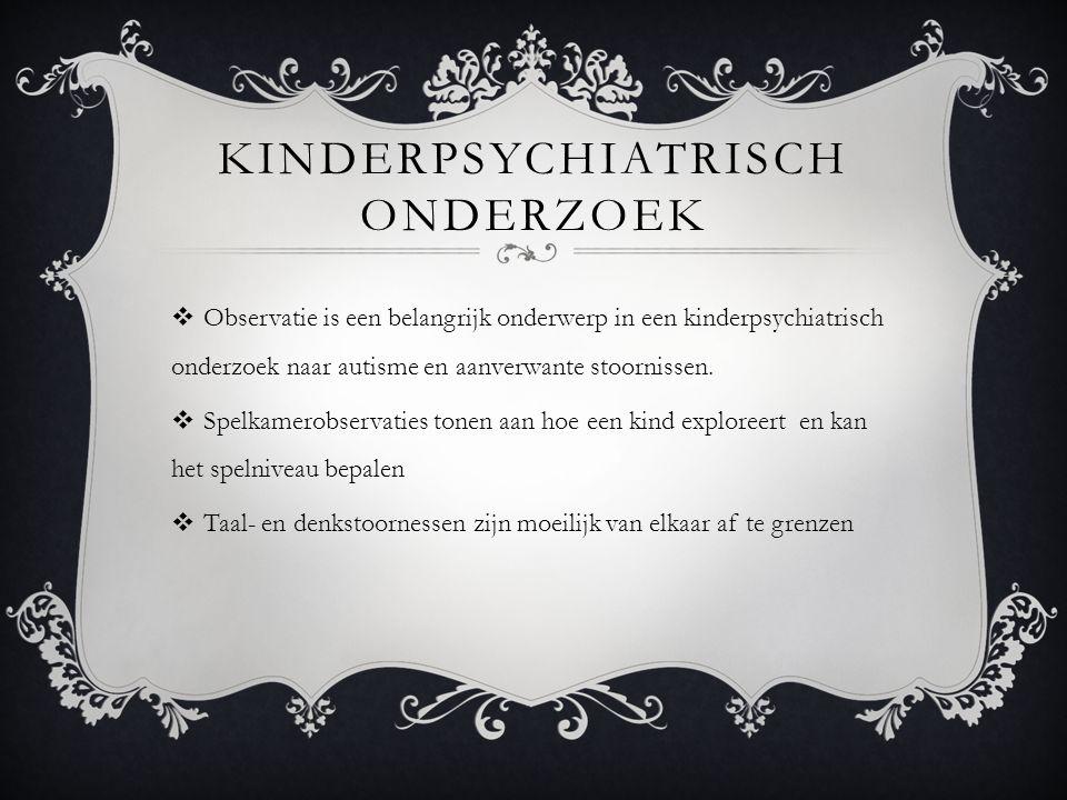 KINDERPSYCHIATRISCH ONDERZOEK  Observatie is een belangrijk onderwerp in een kinderpsychiatrisch onderzoek naar autisme en aanverwante stoornissen.