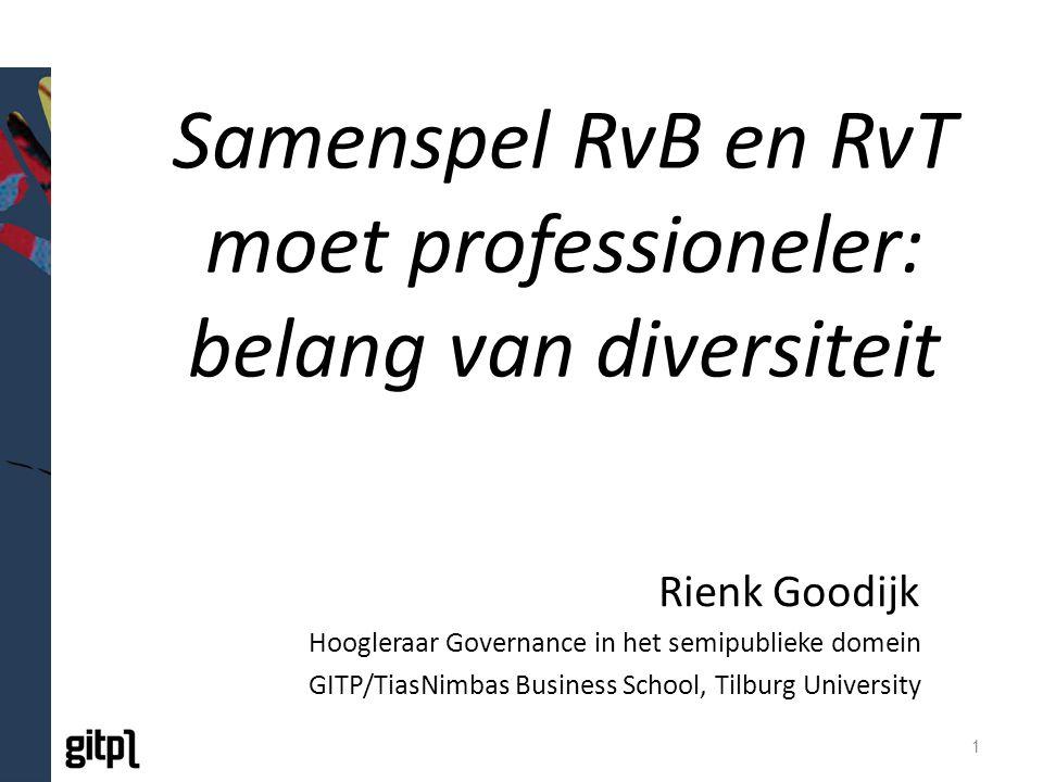 Samenspel RvB en RvT moet professioneler: belang van diversiteit Rienk Goodijk Hoogleraar Governance in het semipublieke domein GITP/TiasNimbas Business School, Tilburg University 1