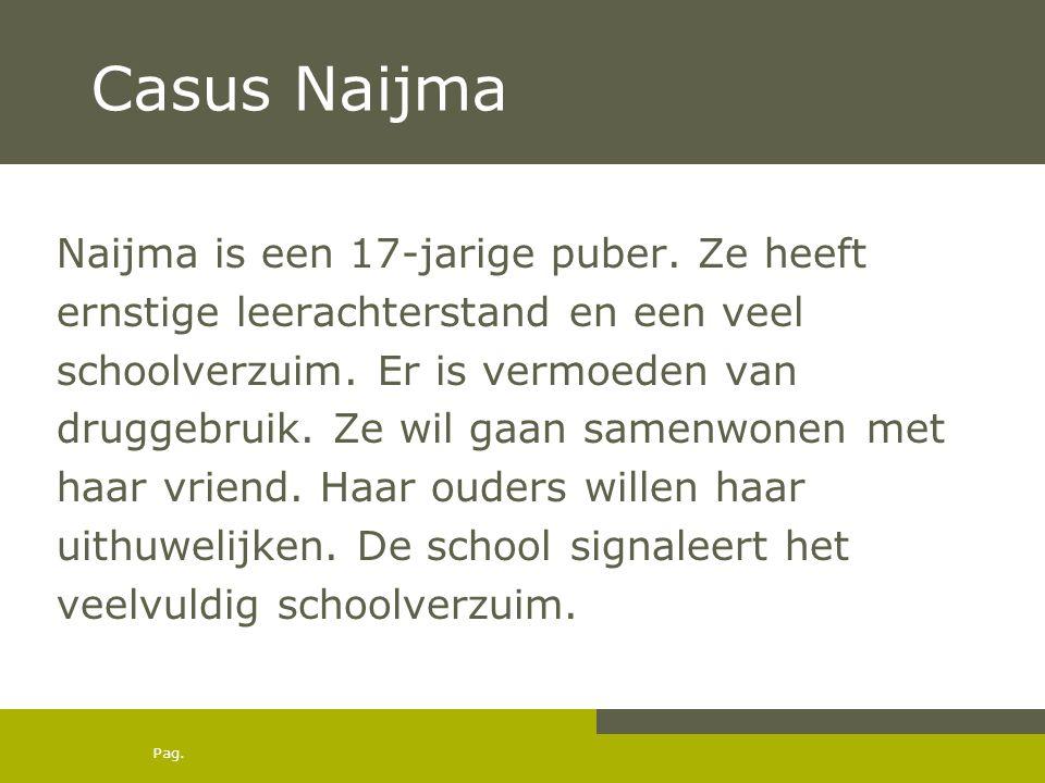 Pag. Casus Naijma Naijma is een 17-jarige puber. Ze heeft ernstige leerachterstand en een veel schoolverzuim. Er is vermoeden van druggebruik. Ze wil