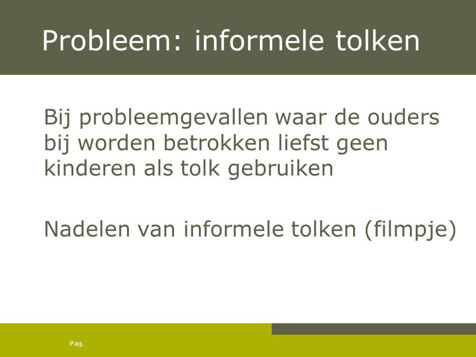 Pag. Probleem: informele tolken Bij probleemgevallen waar de ouders bij worden betrokken liefst geen kinderen als tolk gebruiken Nadelen van informele