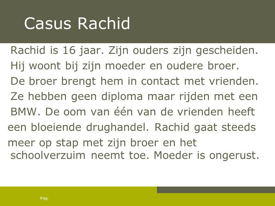 Pag. Casus Rachid Rachid is 16 jaar. Zijn ouders zijn gescheiden. Hij woont bij zijn moeder en oudere broer. De broer brengt hem in contact met vriend
