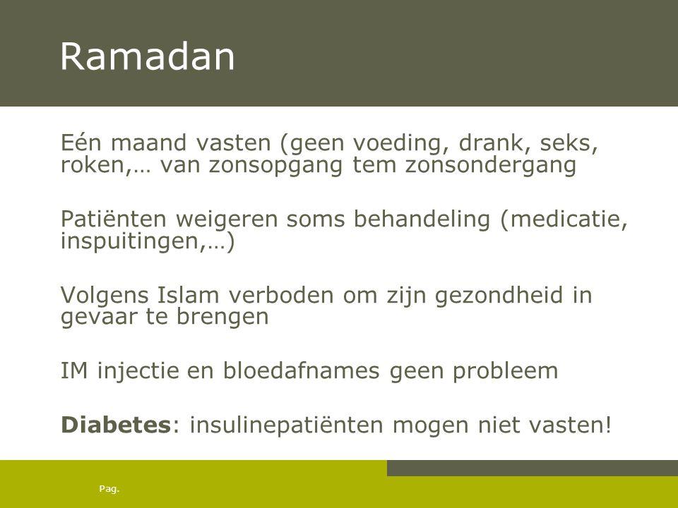 Pag. Ramadan Eén maand vasten (geen voeding, drank, seks, roken,… van zonsopgang tem zonsondergang Patiënten weigeren soms behandeling (medicatie, ins