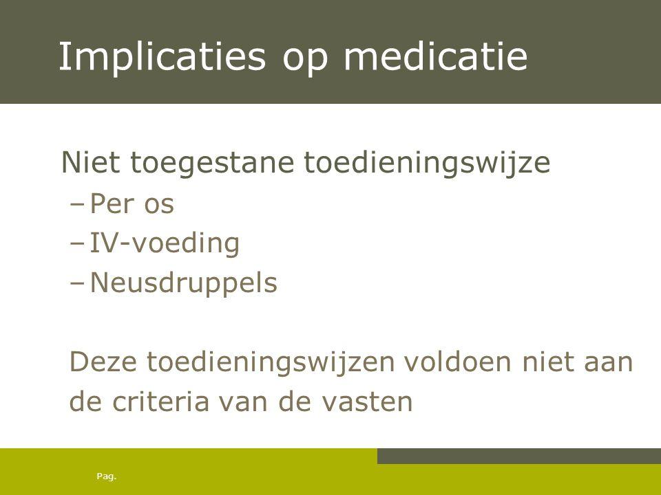 Pag. Implicaties op medicatie Niet toegestane toedieningswijze –Per os –IV-voeding –Neusdruppels Deze toedieningswijzen voldoen niet aan de criteria v