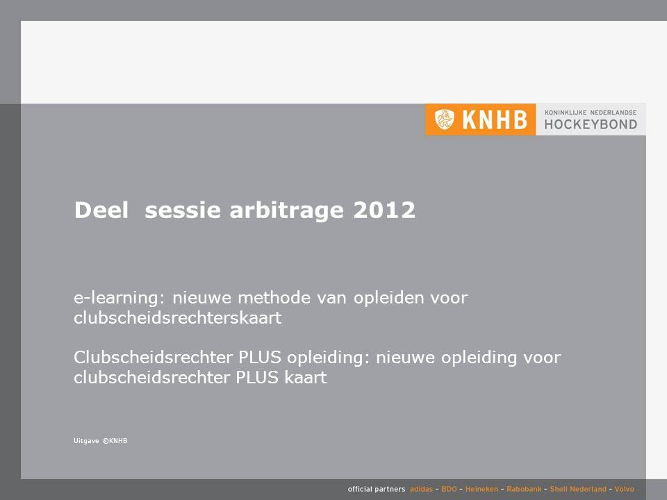 Uitgave ©KNHB Deel sessie arbitrage 2012 e-learning: nieuwe methode van opleiden voor clubscheidsrechterskaart Clubscheidsrechter PLUS opleiding: nieu