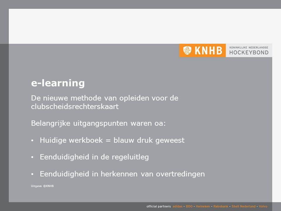Uitgave ©KNHB e-learning De nieuwe methode van opleiden voor de clubscheidsrechterskaart Belangrijke uitgangspunten waren oa: Huidige werkboek = blauw