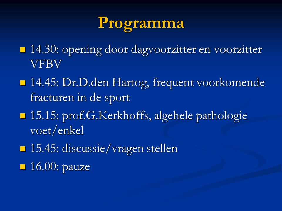 Programma 14.30: opening door dagvoorzitter en voorzitter VFBV 14.30: opening door dagvoorzitter en voorzitter VFBV 14.45: Dr.D.den Hartog, frequent voorkomende fracturen in de sport 14.45: Dr.D.den Hartog, frequent voorkomende fracturen in de sport 15.15: prof.G.Kerkhoffs, algehele pathologie voet/enkel 15.15: prof.G.Kerkhoffs, algehele pathologie voet/enkel 15.45: discussie/vragen stellen 15.45: discussie/vragen stellen 16.00: pauze 16.00: pauze