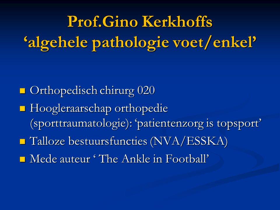 Prof.Gino Kerkhoffs 'algehele pathologie voet/enkel' Orthopedisch chirurg 020 Orthopedisch chirurg 020 Hoogleraarschap orthopedie (sporttraumatologie): 'patientenzorg is topsport' Hoogleraarschap orthopedie (sporttraumatologie): 'patientenzorg is topsport' Talloze bestuursfuncties (NVA/ESSKA) Talloze bestuursfuncties (NVA/ESSKA) Mede auteur ' The Ankle in Football' Mede auteur ' The Ankle in Football'