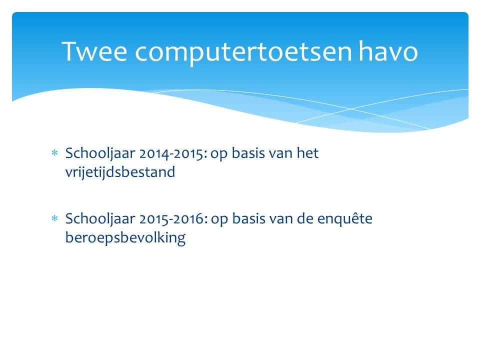  Schooljaar 2014-2015: op basis van het vrijetijdsbestand  Schooljaar 2015-2016: op basis van de enquête beroepsbevolking Twee computertoetsen havo