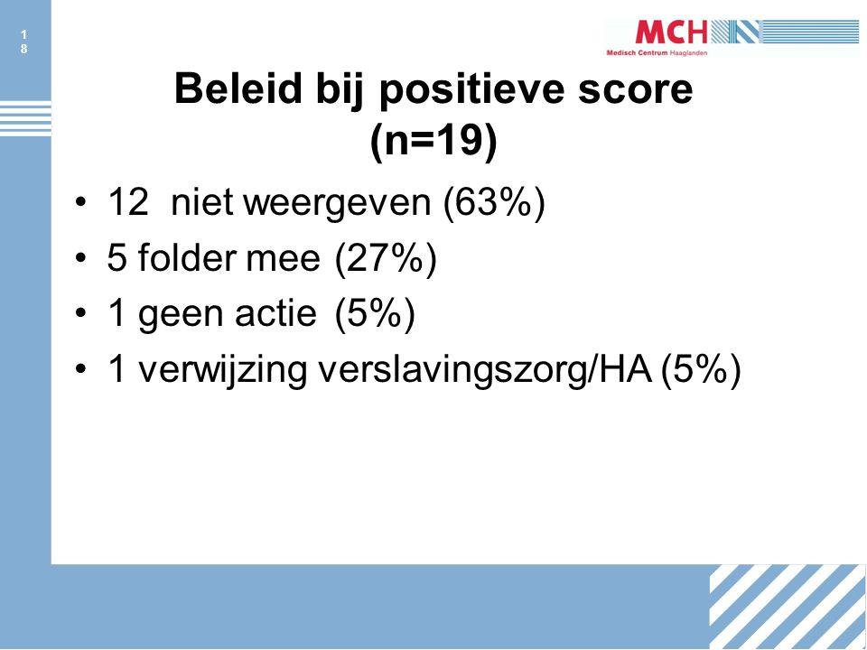 18 Beleid bij positieve score (n=19) 12 niet weergeven (63%) 5 folder mee(27%) 1 geen actie(5%) 1 verwijzing verslavingszorg/HA (5%)