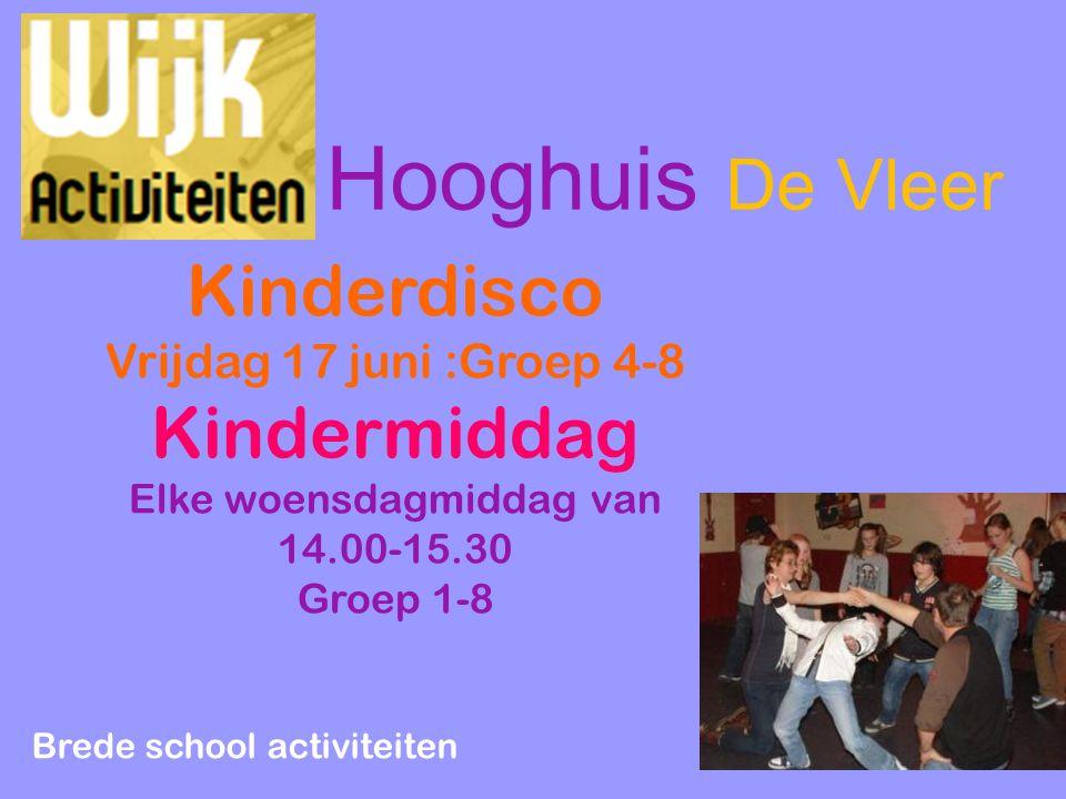 Kinderdisco Vrijdag 17 juni :Groep 4-8 Kindermiddag Elke woensdagmiddag van 14.00-15.30 Groep 1-8 Brede school activiteiten Hooghuis De Vleer