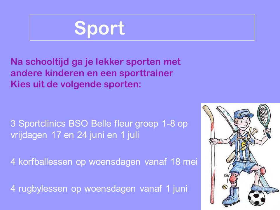 Sport Na schooltijd ga je lekker sporten met andere kinderen en een sporttrainer Kies uit de volgende sporten: 3 Sportclinics BSO Belle fleur groep 1-