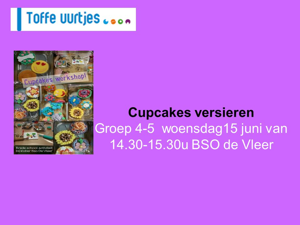 Cupcakes versieren Groep 4-5 woensdag15 juni van 14.30-15.30u BSO de Vleer