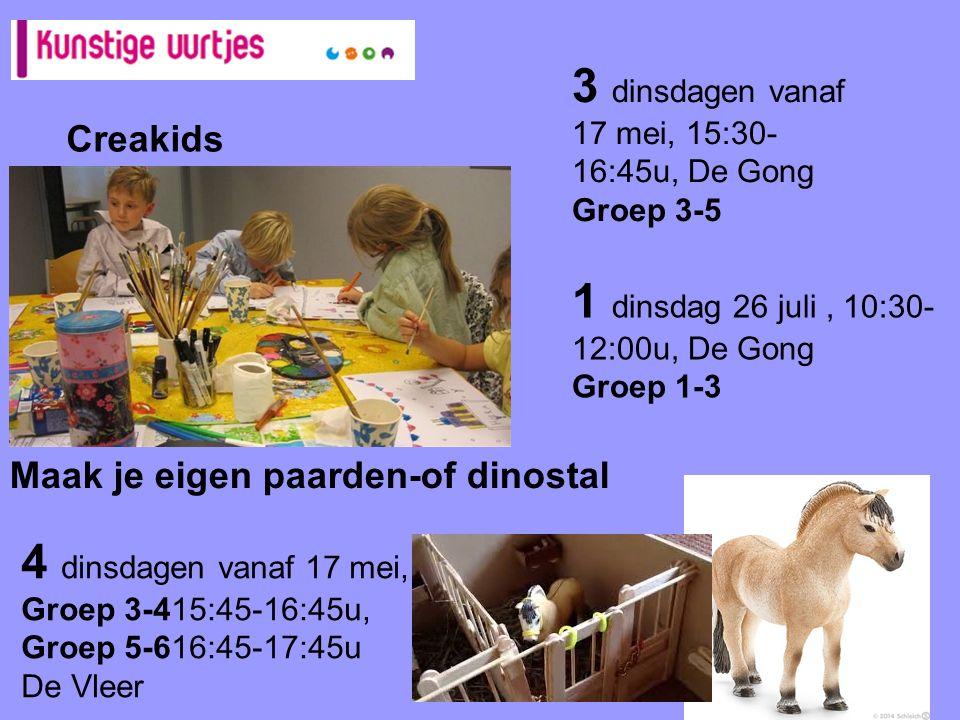 Creakids 3 dinsdagen vanaf 17 mei, 15:30- 16:45u, De Gong Groep 3-5 4 dinsdagen vanaf 17 mei, Groep 3-415:45-16:45u, Groep 5-616:45-17:45u De Vleer Maak je eigen paarden-of dinostal 1 dinsdag 26 juli, 10:30- 12:00u, De Gong Groep 1-3