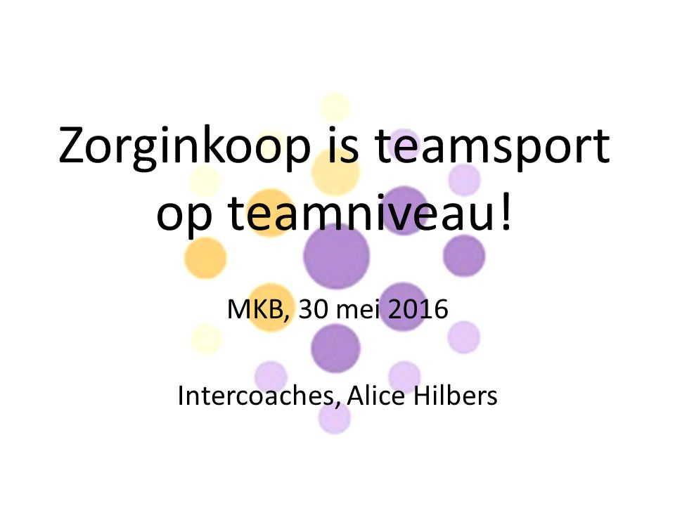 Zorginkoop is teamsport op teamniveau! MKB, 30 mei 2016 Intercoaches, Alice Hilbers