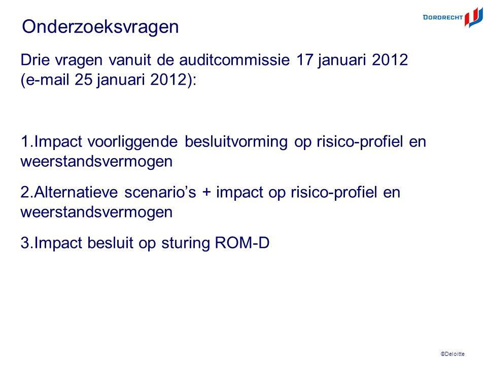 ©Deloitte Onderzoeksvragen Drie vragen vanuit de auditcommissie 17 januari 2012 (e-mail 25 januari 2012): 1.Impact voorliggende besluitvorming op risico-profiel en weerstandsvermogen 2.Alternatieve scenario's + impact op risico-profiel en weerstandsvermogen 3.Impact besluit op sturing ROM-D