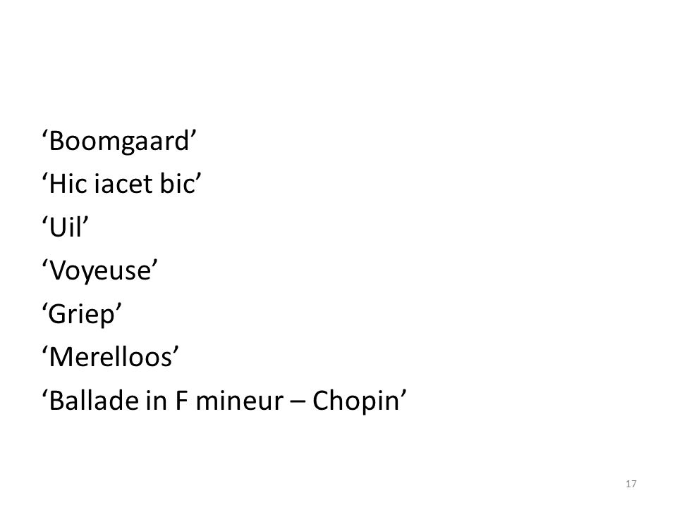'Boomgaard' 'Hic iacet bic' 'Uil' 'Voyeuse' 'Griep' 'Merelloos' 'Ballade in F mineur – Chopin' 17