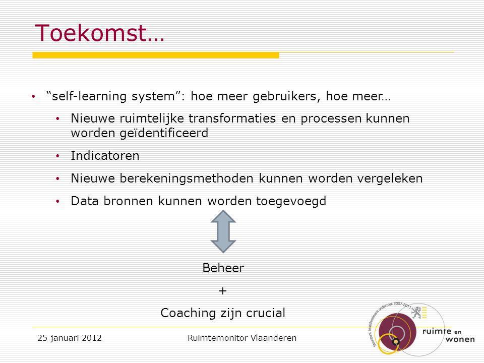 Toekomst… self-learning system : hoe meer gebruikers, hoe meer… Nieuwe ruimtelijke transformaties en processen kunnen worden geïdentificeerd Indicatoren Nieuwe berekeningsmethoden kunnen worden vergeleken Data bronnen kunnen worden toegevoegd Beheer + Coaching zijn crucial 25 januari 2012Ruimtemonitor Vlaanderen