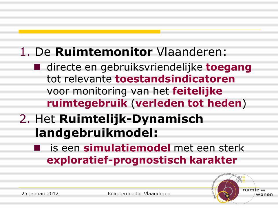 1.De Ruimtemonitor Vlaanderen: directe en gebruiksvriendelijke toegang tot relevante toestandsindicatoren voor monitoring van het feitelijke ruimtegebruik (verleden tot heden) 2.Het Ruimtelijk-Dynamisch landgebruikmodel: is een simulatiemodel met een sterk exploratief-prognostisch karakter 25 januari 2012Ruimtemonitor Vlaanderen