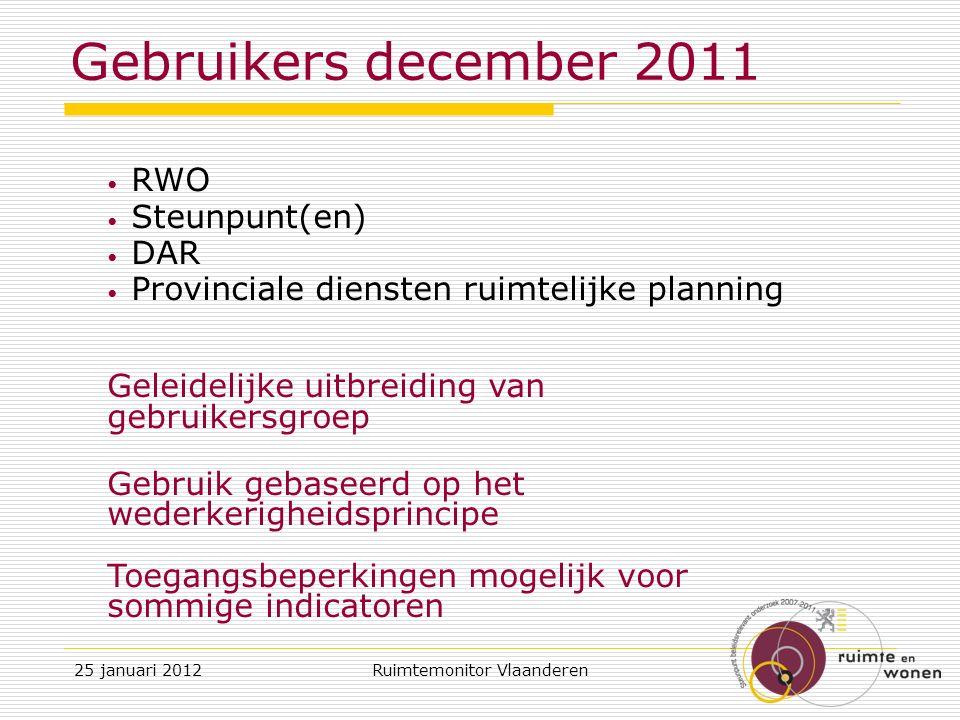 RWO Steunpunt(en) DAR Provinciale diensten ruimtelijke planning Geleidelijke uitbreiding van gebruikersgroep Gebruik gebaseerd op het wederkerigheidsprincipe Toegangsbeperkingen mogelijk voor sommige indicatoren Gebruikers december 2011 25 januari 2012Ruimtemonitor Vlaanderen