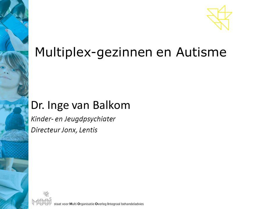 Multiplex-gezinnen en Autisme Dr. Inge van Balkom Kinder- en Jeugdpsychiater Directeur Jonx, Lentis