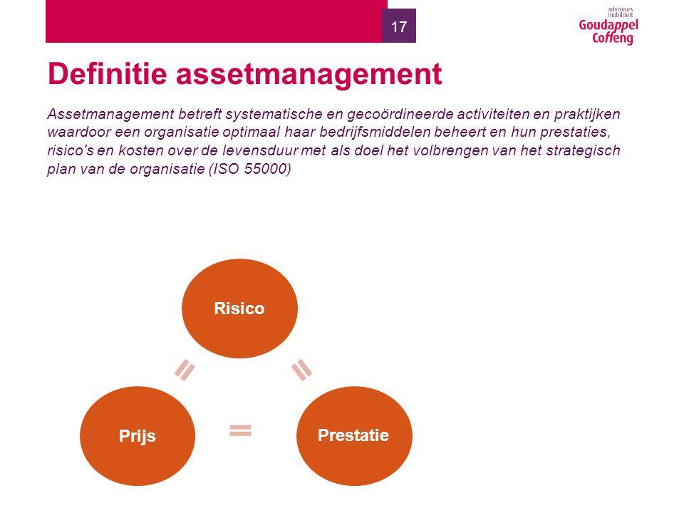 17 Definitie assetmanagement Assetmanagement betreft systematische en gecoördineerde activiteiten en praktijken waardoor een organisatie optimaal haar bedrijfsmiddelen beheert en hun prestaties, risico s en kosten over de levensduur met als doel het volbrengen van het strategisch plan van de organisatie (ISO 55000) Risico Prijs Prestatie