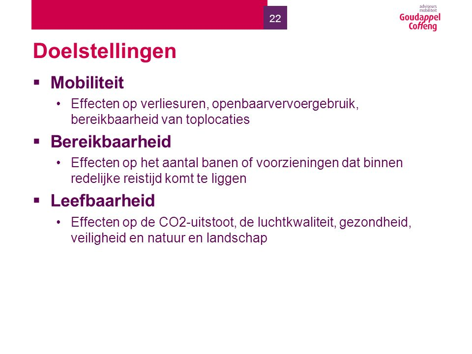 22 Doelstellingen  Mobiliteit Effecten op verliesuren, openbaarvervoergebruik, bereikbaarheid van toplocaties  Bereikbaarheid Effecten op het aantal banen of voorzieningen dat binnen redelijke reistijd komt te liggen  Leefbaarheid Effecten op de CO2-uitstoot, de luchtkwaliteit, gezondheid, veiligheid en natuur en landschap