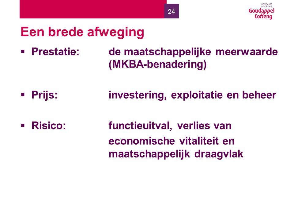 24 Een brede afweging  Prestatie:de maatschappelijke meerwaarde (MKBA-benadering)  Prijs: investering, exploitatie en beheer  Risico: functieuitval, verlies van economische vitaliteit en maatschappelijk draagvlak