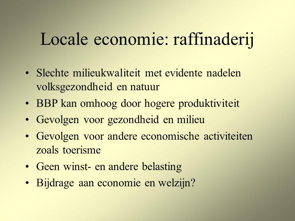 Locale economie: raffinaderij Slechte milieukwaliteit met evidente nadelen volksgezondheid en natuur BBP kan omhoog door hogere produktiviteit Gevolgen voor gezondheid en milieu Gevolgen voor andere economische activiteiten zoals toerisme Geen winst- en andere belasting Bijdrage aan economie en welzijn