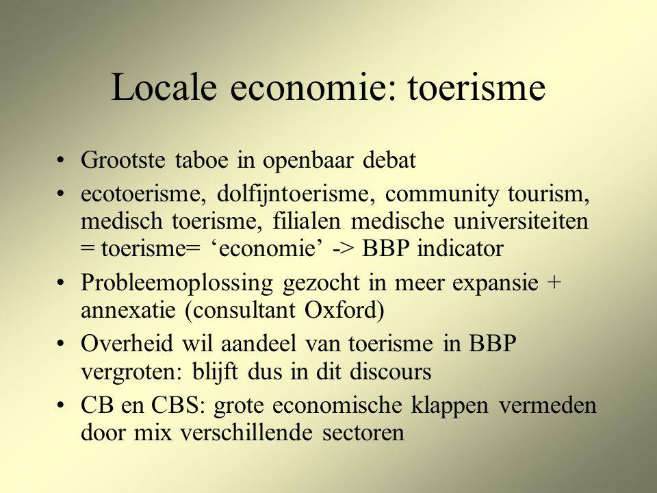 Locale economie: toerisme Grootste taboe in openbaar debat ecotoerisme, dolfijntoerisme, community tourism, medisch toerisme, filialen medische universiteiten = toerisme= 'economie' -> BBP indicator Probleemoplossing gezocht in meer expansie + annexatie (consultant Oxford) Overheid wil aandeel van toerisme in BBP vergroten: blijft dus in dit discours CB en CBS: grote economische klappen vermeden door mix verschillende sectoren