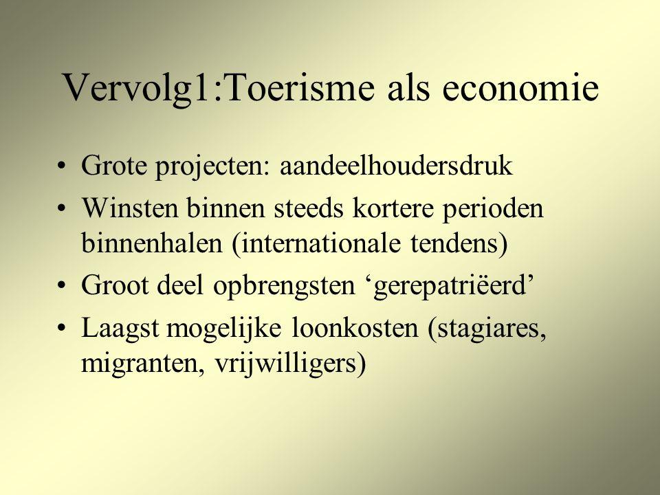 Vervolg1:Toerisme als economie Grote projecten: aandeelhoudersdruk Winsten binnen steeds kortere perioden binnenhalen (internationale tendens) Groot deel opbrengsten 'gerepatriëerd' Laagst mogelijke loonkosten (stagiares, migranten, vrijwilligers)