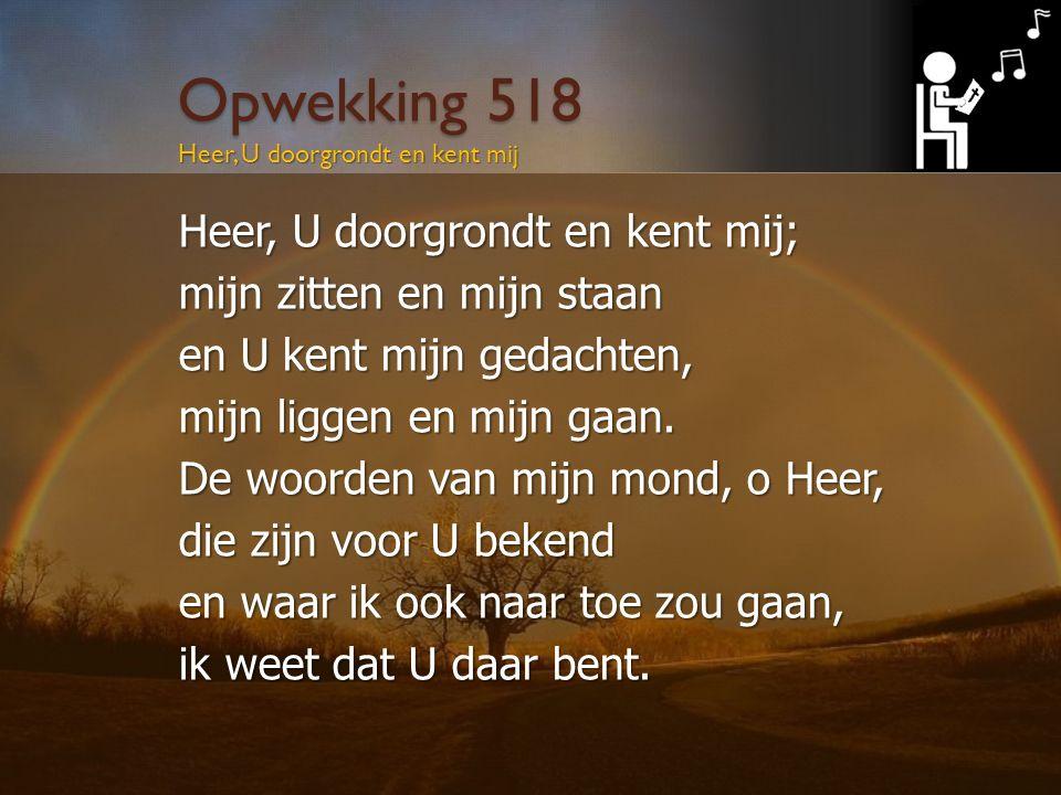 Opwekking 518 Heer, U doorgrondt en kent mij; mijn zitten en mijn staan en U kent mijn gedachten, mijn liggen en mijn gaan.