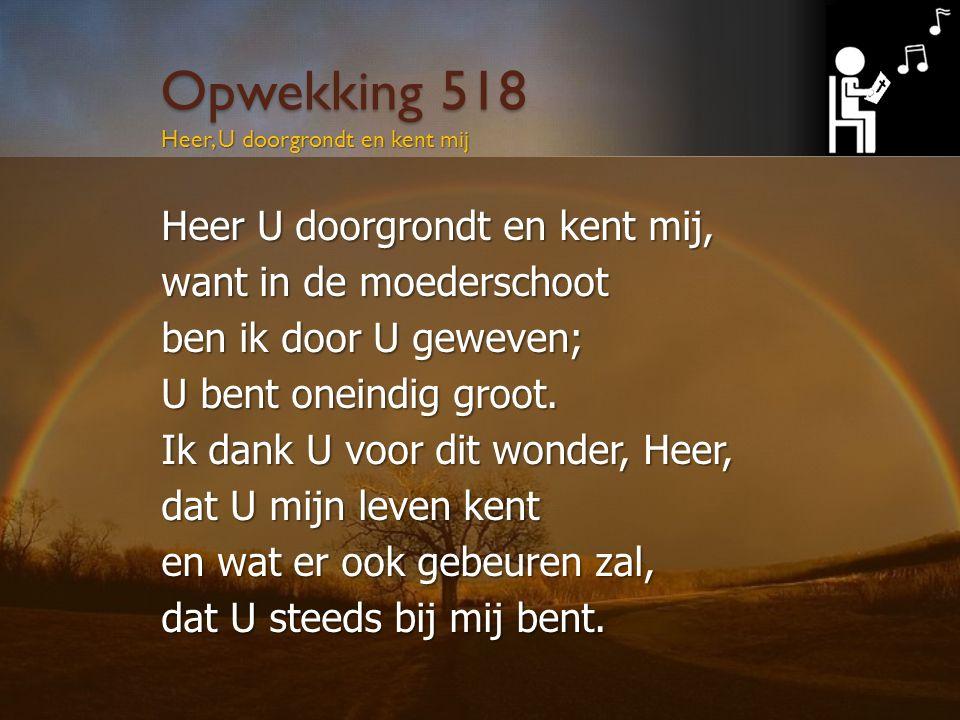 Opwekking 518 Heer U doorgrondt en kent mij, want in de moederschoot ben ik door U geweven; U bent oneindig groot.