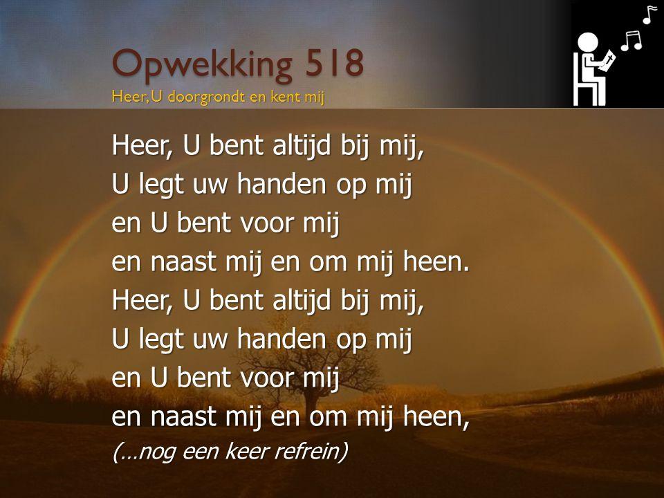 Opwekking 518 Heer, U doorgrondt en kent mij Heer, U bent altijd bij mij, U legt uw handen op mij en U bent voor mij en naast mij en om mij heen.