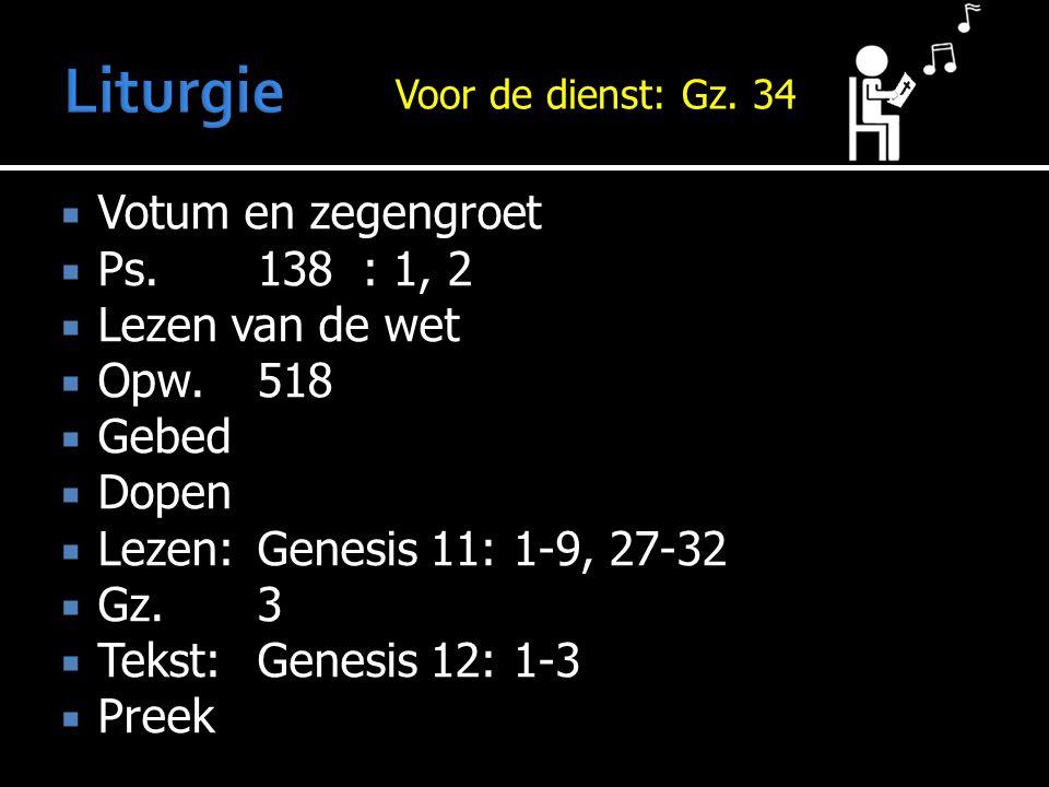  Votum en zegengroet  Ps.138: 1, 2  Lezen van de wet  Opw.518  Gebed  Dopen  Lezen:Genesis 11: 1-9, 27-32  Gz.3  Tekst:Genesis 12: 1-3  Preek Voor de dienst: Voor de dienst: Gz.