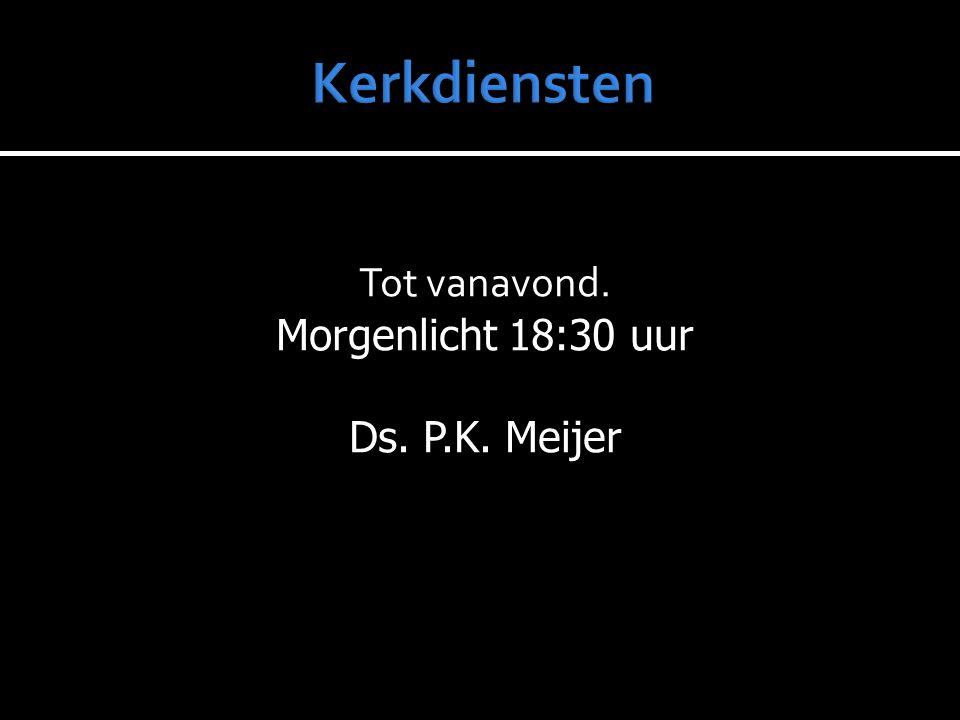 Tot vanavond. Morgenlicht 18:30 uur Ds. P.K. Meijer