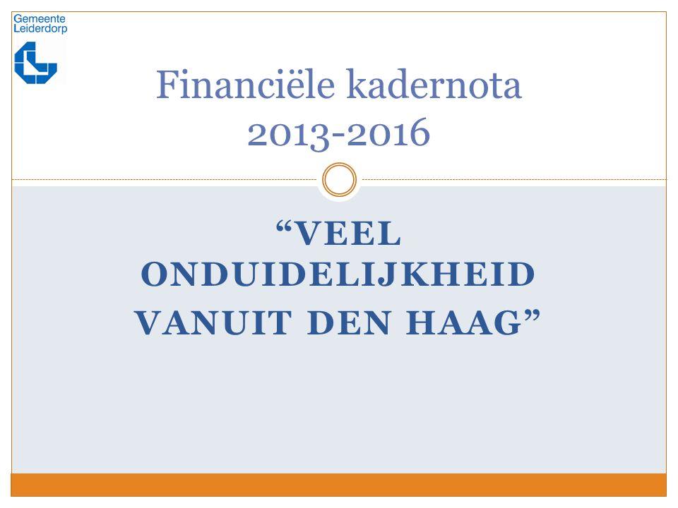 VEEL ONDUIDELIJKHEID VANUIT DEN HAAG Financiële kadernota 2013-2016