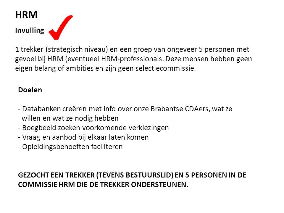 HRM Doelen - Databanken creëren met info over onze Brabantse CDAers, wat ze willen en wat ze nodig hebben - Boegbeeld zoeken voorkomende verkiezingen - Vraag en aanbod bij elkaar laten komen - Opleidingsbehoeften faciliteren GEZOCHT EEN TREKKER (TEVENS BESTUURSLID) EN 5 PERSONEN IN DE COMMISSIE HRM DIE DE TREKKER ONDERSTEUNEN.