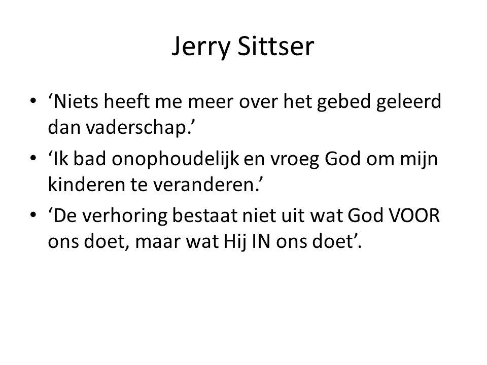 Jerry Sittser 'Niets heeft me meer over het gebed geleerd dan vaderschap.' 'Ik bad onophoudelijk en vroeg God om mijn kinderen te veranderen.' 'De verhoring bestaat niet uit wat God VOOR ons doet, maar wat Hij IN ons doet'.