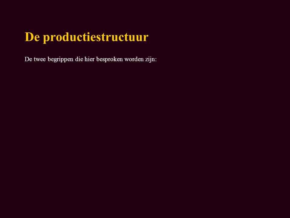 De productiestructuur De twee begrippen die hier besproken worden zijn: