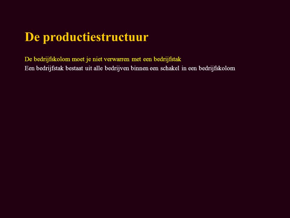 De productiestructuur De bedrijfskolom moet je niet verwarren met een bedrijfstak Een bedrijfstak bestaat uit alle bedrijven binnen een schakel in een bedrijfskolom