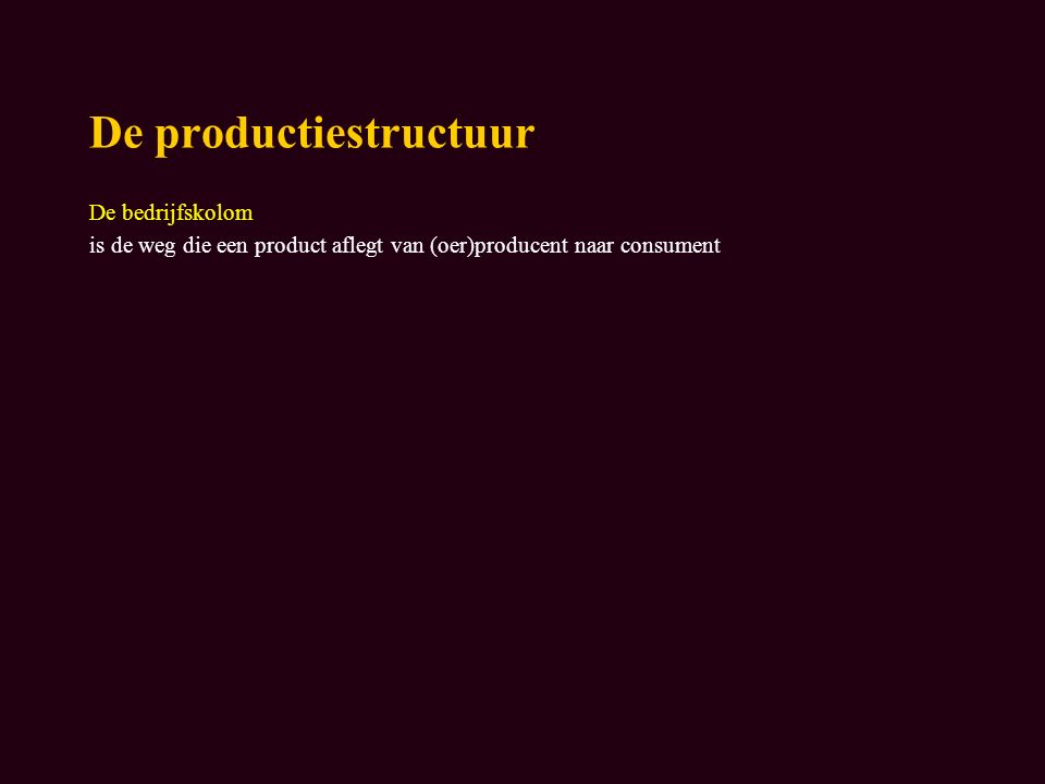 De productiestructuur De bedrijfskolom is de weg die een product aflegt van (oer)producent naar consument