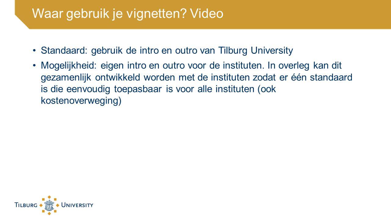 Waar gebruik je vignetten? Video Standaard: gebruik de intro en outro van Tilburg University Mogelijkheid: eigen intro en outro voor de instituten. In