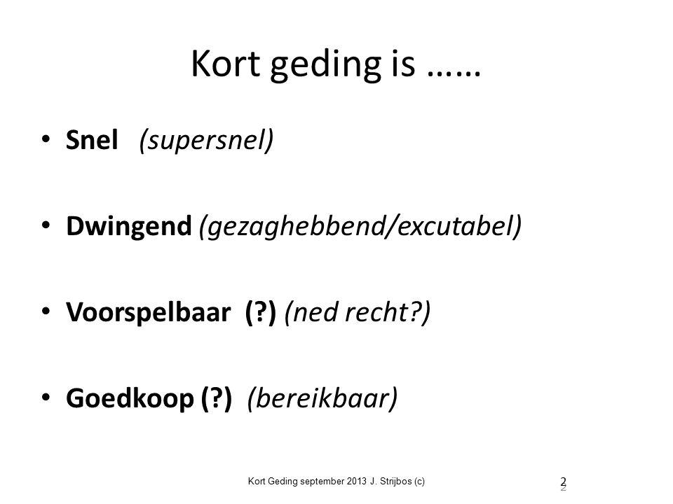 Kort geding is …… Snel (supersnel) Dwingend (gezaghebbend/excutabel) Voorspelbaar ( ) (ned recht ) Goedkoop ( ) (bereikbaar) Kort Geding september 2013 J.