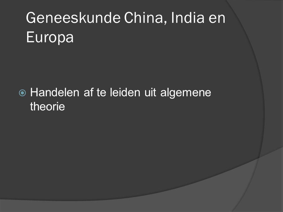 Geneeskunde China, India en Europa  Handelen af te leiden uit algemene theorie