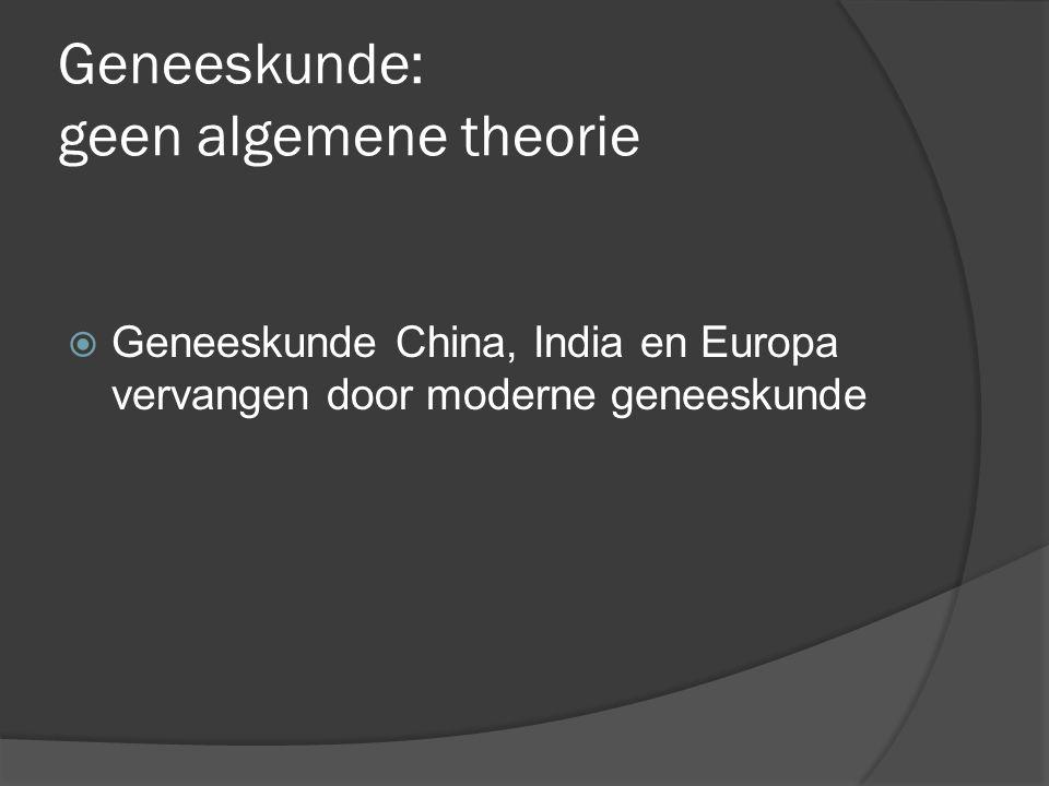 Geneeskunde: geen algemene theorie  Geneeskunde China, India en Europa vervangen door moderne geneeskunde