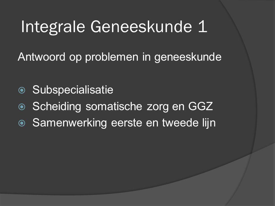 Integrale Geneeskunde 1 Antwoord op problemen in geneeskunde  Subspecialisatie  Scheiding somatische zorg en GGZ  Samenwerking eerste en tweede lijn