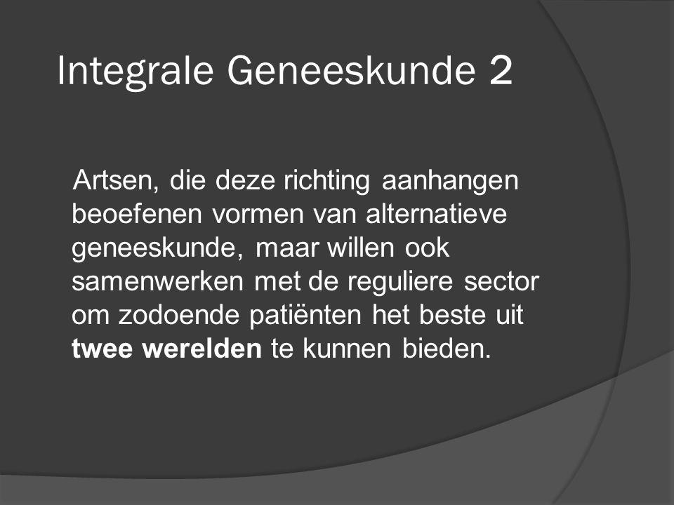 Integrale Geneeskunde 2 Artsen, die deze richting aanhangen beoefenen vormen van alternatieve geneeskunde, maar willen ook samenwerken met de reguliere sector om zodoende patiënten het beste uit twee werelden te kunnen bieden.