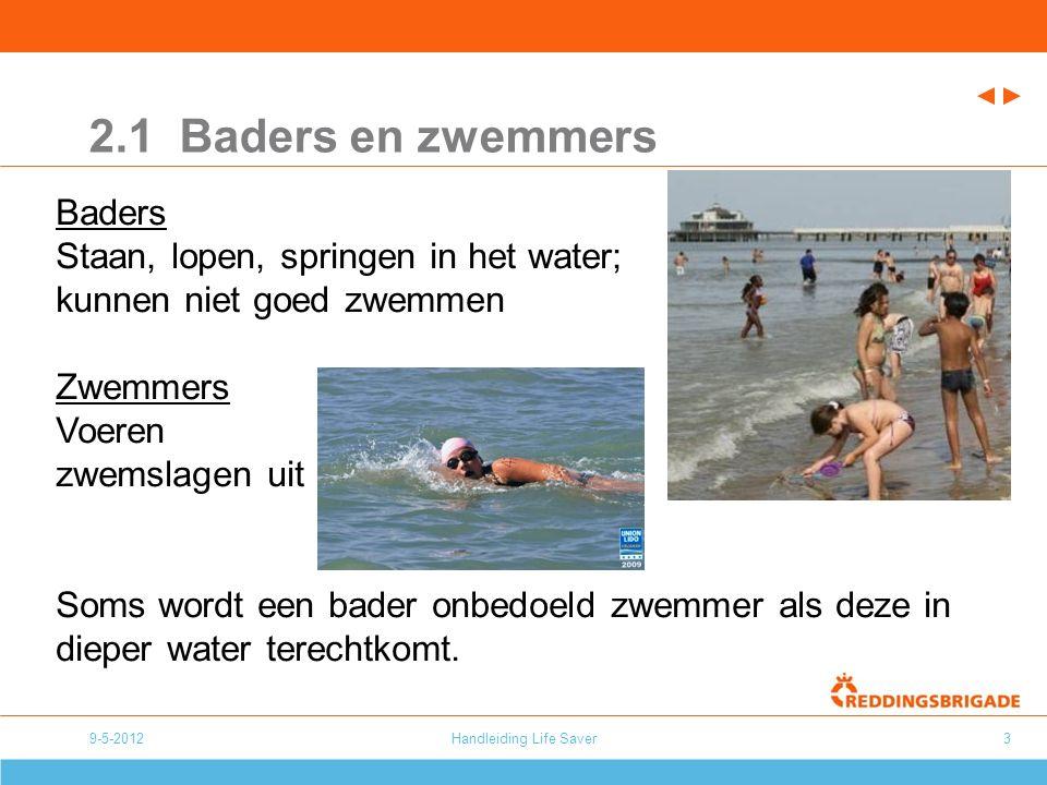 9-5-2012Handleiding Life Saver3 2.1 Baders en zwemmers Baders Staan, lopen, springen in het water; kunnen niet goed zwemmen Zwemmers Voeren zwemslagen uit Soms wordt een bader onbedoeld zwemmer als deze in dieper water terechtkomt.