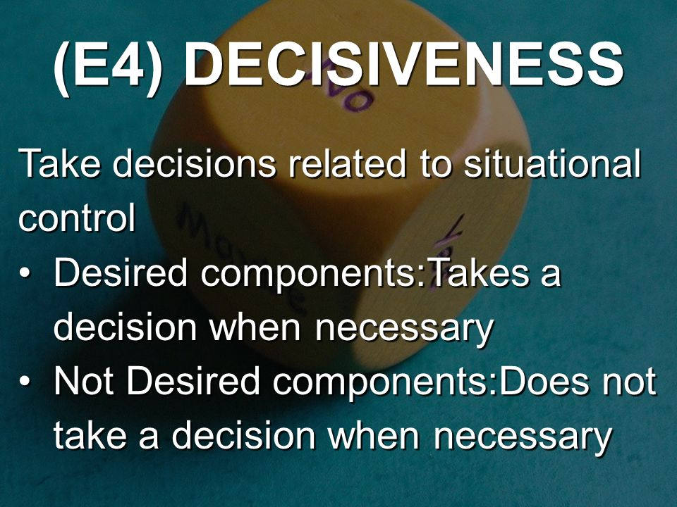 (E4) DECISIVENESS Take decisions related to situational control Desired components:Takes a decision when necessaryDesired components:Takes a decision when necessary Not Desired components:Does not take a decision when necessaryNot Desired components:Does not take a decision when necessary